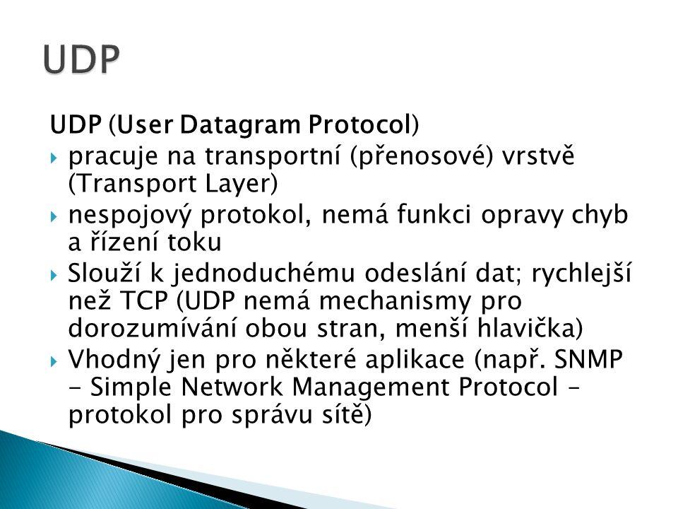 UDP (User Datagram Protocol)  pracuje na transportní (přenosové) vrstvě (Transport Layer)  nespojový protokol, nemá funkci opravy chyb a řízení toku  Slouží k jednoduchému odeslání dat; rychlejší než TCP (UDP nemá mechanismy pro dorozumívání obou stran, menší hlavička)  Vhodný jen pro některé aplikace (např.