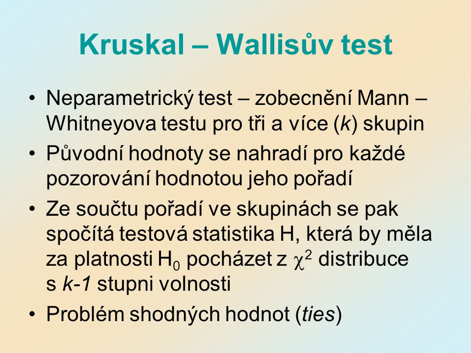 Kruskal – Wallisův test Neparametrický test – zobecnění Mann – Whitneyova testu pro tři a více (k) skupin Původní hodnoty se nahradí pro každé pozorov