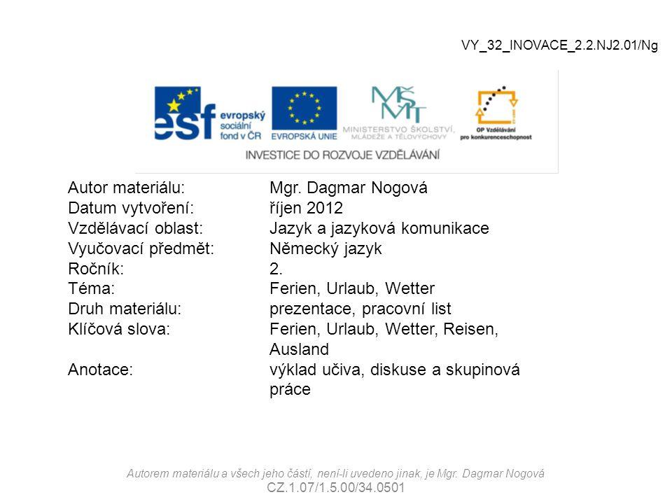 Autor materiálu:Mgr. Dagmar Nogová Datum vytvoření:říjen 2012 Vzdělávací oblast:Jazyk a jazyková komunikace Vyučovací předmět: Německý jazyk Ročník:2.