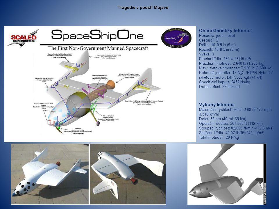Charakteristiky letounu: Posádka: jeden, pilot Cestující: 2 Délka: 16 ft 5 in (5 m) Rozpětí: 16 ft 5 in (5 m) Výška: () Plocha křídla: 161.4 ft² (15 m²) Prázdná hmotnost: 2,640 lb (1,200 kg) Max.vzletová hmotnost: 7,920 lb (3,600 kg) Pohonná jednotka: 1× N 2 O /HTPB Hybridní raketový motor, tah 7,500 kgf (74 kN) Specifický impuls: 2452 Ns/kg Doba hoření: 87 sekund Výkony letounu: Maximální rychlost: Mach 3.09 (2,170 mph, 3,518 km/h) Dolet: 35 nm (40 mi, 65 km) Operační dostup: 367,360 ft (112 km) Stoupací rychlost: 82,000 ft/min (416.6 m/s) Zatížení křídla: 49.07 lb/ft² (240 kg/m²) Tah/hmotnost: 20 N/kg Tragedie v poušti Mojave