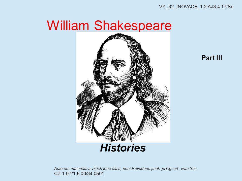 VY_32_INOVACE_1.2.AJ3,4.17/Se William Shakespeare Part III Histories Autorem materiálu a všech jeho částí, není-li uvedeno jinak, je Mgr.art. Ivan Sec