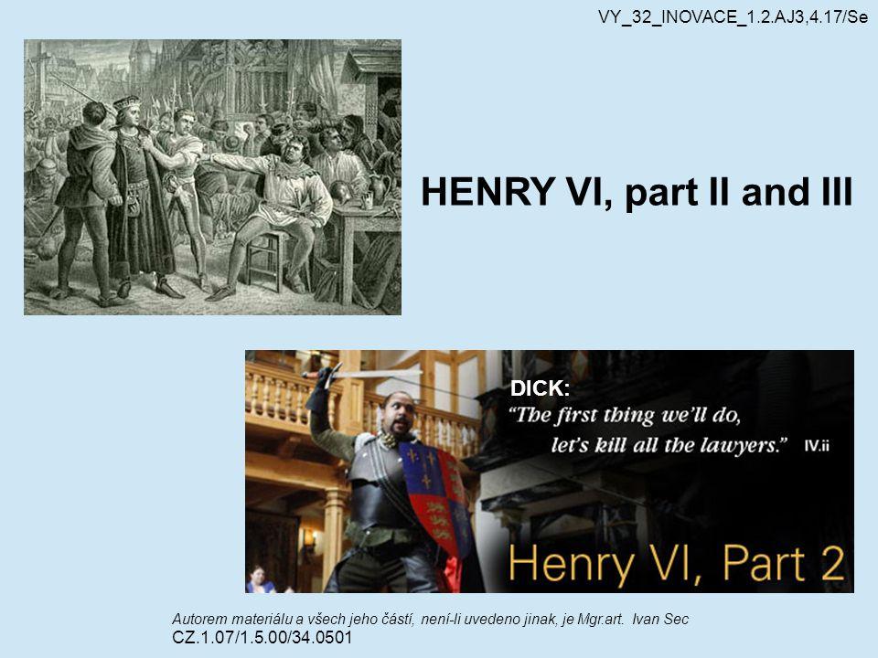 HENRY VI, part II and III Autorem materiálu a všech jeho částí, není-li uvedeno jinak, je Mgr.art. Ivan Sec CZ.1.07/1.5.00/34.0501 VY_32_INOVACE_1.2.A