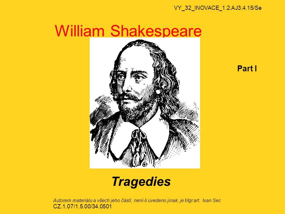 VY_32_INOVACE_1.2.AJ3,4.15/Se William Shakespeare Part I Tragedies Autorem materiálu a všech jeho částí, není-li uvedeno jinak, je Mgr.art.