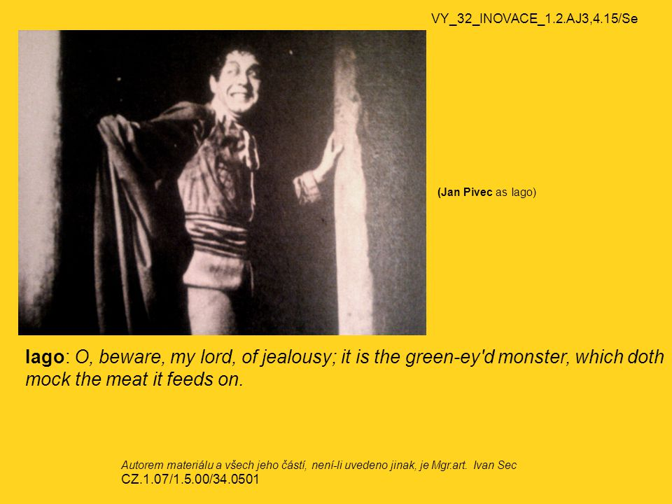 VY_32_INOVACE_1.2.AJ3,4.15/Se (Jan Pivec as Iago) Iago: O, beware, my lord, of jealousy; it is the green-ey d monster, which doth mock the meat it feeds on.