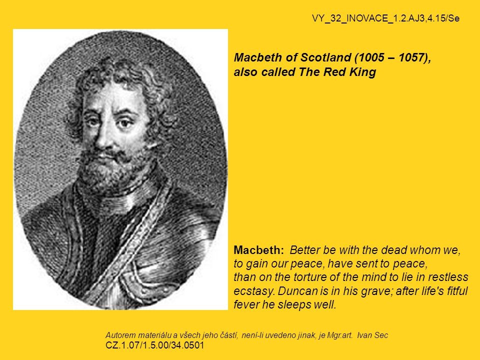 Macbeth of Scotland (1005 – 1057), also called The Red King Macbeth: Better be with the dead whom we, to gain our peace, have sent to peace, than on the torture of the mind to lie in restless ecstasy.