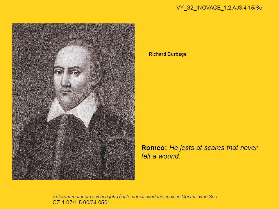 VY_32_INOVACE_1.2.AJ3,4.15/Se Richard Burbage Romeo: He jests at scares that never felt a wound. Autorem materiálu a všech jeho částí, není-li uvedeno