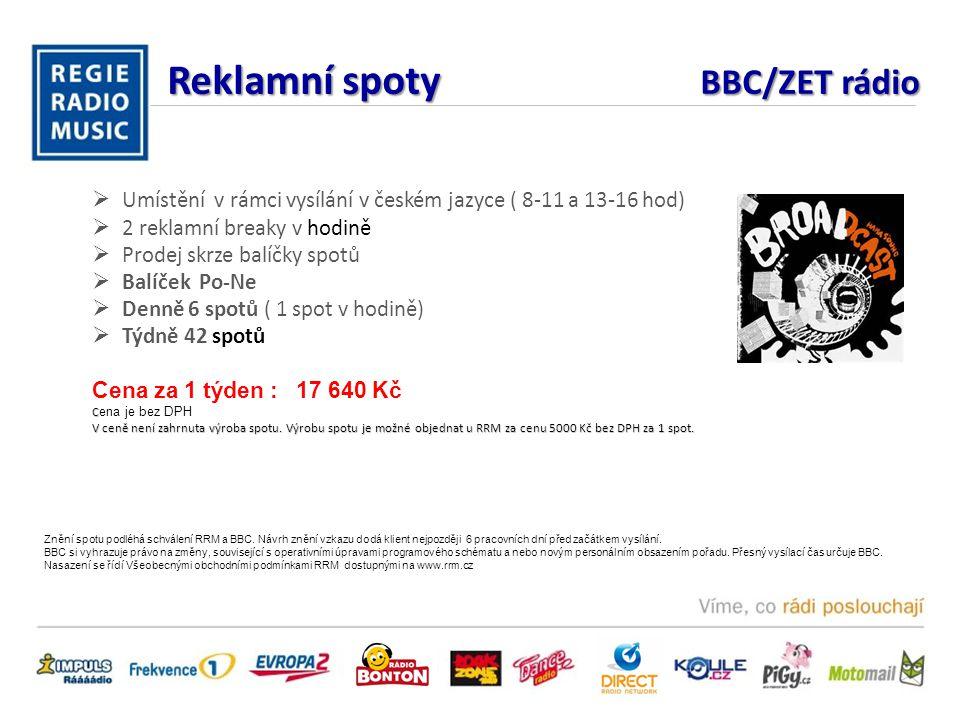 Reklamní spoty BBC/ZET rádio  Umístění v rámci vysílání v českém jazyce ( 8-11 a 13-16 hod)  2 reklamní breaky v hodině  Prodej skrze balíčky spotů  Balíček Po-Ne  Denně 6 spotů ( 1 spot v hodině)  Týdně 42 spotů Cena za 1 týden : 17 640 Kč C C ena je bez DPH V ceně není zahrnuta výroba spotu.