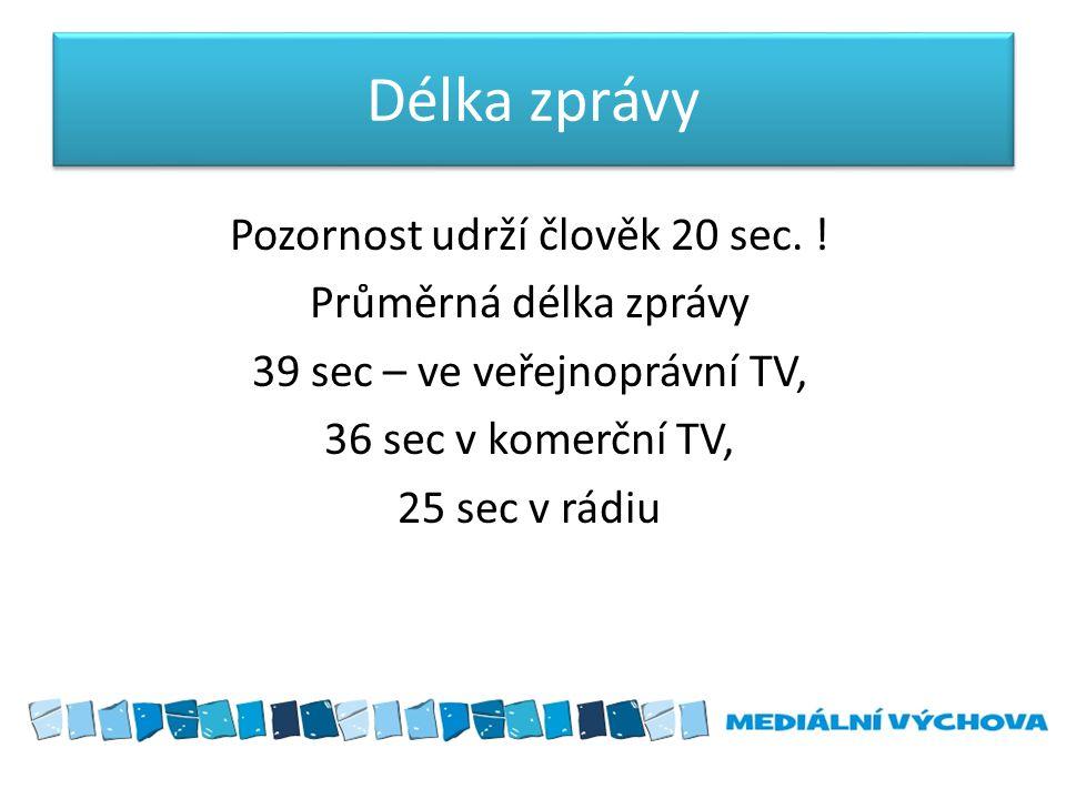 Délka zprávy Pozornost udrží člověk 20 sec. ! Průměrná délka zprávy 39 sec – ve veřejnoprávní TV, 36 sec v komerční TV, 25 sec v rádiu