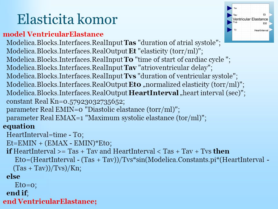 "Elasticita komor model VentricularElastance Modelica.Blocks.Interfaces.RealInput Tas duration of atrial systole ; Modelica.Blocks.Interfaces.RealOutput Et elasticity (torr/ml) ; Modelica.Blocks.Interfaces.RealInput T0 time of start of cardiac cycle ; Modelica.Blocks.Interfaces.RealInput Tav atrioventricular delay ; Modelica.Blocks.Interfaces.RealInput Tvs duration of ventricular systole ; Modelica.Blocks.Interfaces.RealOutput Et0 ""normalized elasticity (torr/ml) ; Modelica.Blocks.Interfaces.RealOutput HeartInterval ""heart interval (sec) ; constant Real Kn=0.57923032735652; parameter Real EMIN=0 Diastolic elastance (torr/ml) ; parameter Real EMAX=1 Maximum systolic elastance (tor/ml) ; equation HeartInterval=time - T0; Et=EMIN + (EMAX - EMIN)*Et0; if HeartInterval >= Tas + Tav and HeartInterval < Tas + Tav + Tvs then Et0=(HeartInterval - (Tas + Tav))/Tvs*sin(Modelica.Constants.pi*(HeartInterval - (Tas + Tav))/Tvs)/Kn; else Et0=0; end if; end VentricularElastance;"