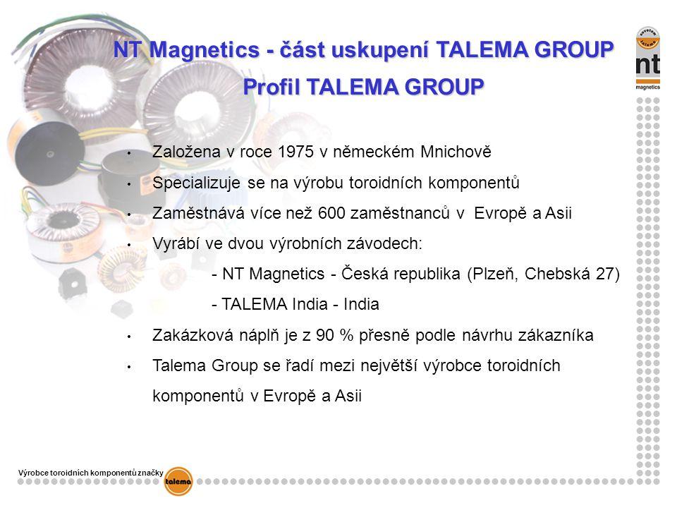 Výrobce toroidních komponentů značky NT Magnetics - část uskupení TALEMA GROUP Profil TALEMA GROUP Založena v roce 1975 v německém Mnichově Specializuje se na výrobu toroidních komponentů Zaměstnává více než 600 zaměstnanců v Evropě a Asii Vyrábí ve dvou výrobních závodech: - NT Magnetics - Česká republika (Plzeň, Chebská 27) - TALEMA India - India Zakázková náplň je z 90 % přesně podle návrhu zákazníka Talema Group se řadí mezi největší výrobce toroidních komponentů v Evropě a Asii