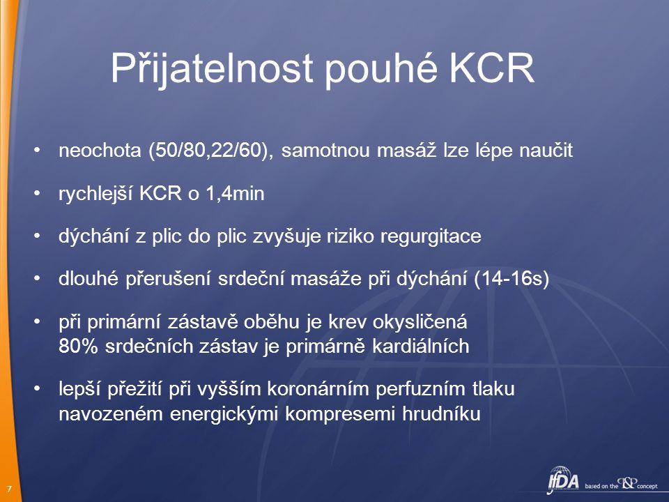 7 Přijatelnost pouhé KCR neochota (50/80,22/60), samotnou masáž lze lépe naučit rychlejší KCR o 1,4min dýchání z plic do plic zvyšuje riziko regurgitace dlouhé přerušení srdeční masáže při dýchání (14-16s) při primární zástavě oběhu je krev okysličená 80% srdečních zástav je primárně kardiálních lepší přežití při vyšším koronárním perfuzním tlaku navozeném energickými kompresemi hrudníku
