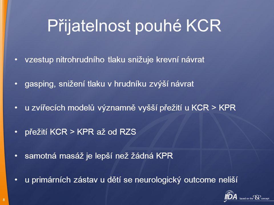 8 Přijatelnost pouhé KCR vzestup nitrohrudního tlaku snižuje krevní návrat gasping, snižení tlaku v hrudníku zvýší návrat u zvířecích modelů významně vyšší přežití u KCR > KPR přežití KCR > KPR až od RZS samotná masáž je lepší než žádná KPR u primárních zástav u dětí se neurologický outcome neliší