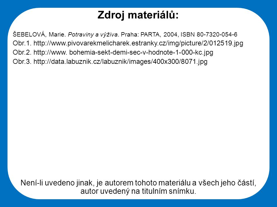 Zdroj materiálů: ŠEBELOVÁ, Marie. Potraviny a výživa. Praha: PARTA, 2004, ISBN 80-7320-054-6 Obr.1. http://www.pivovarekmelicharek.estranky.cz/img/pic