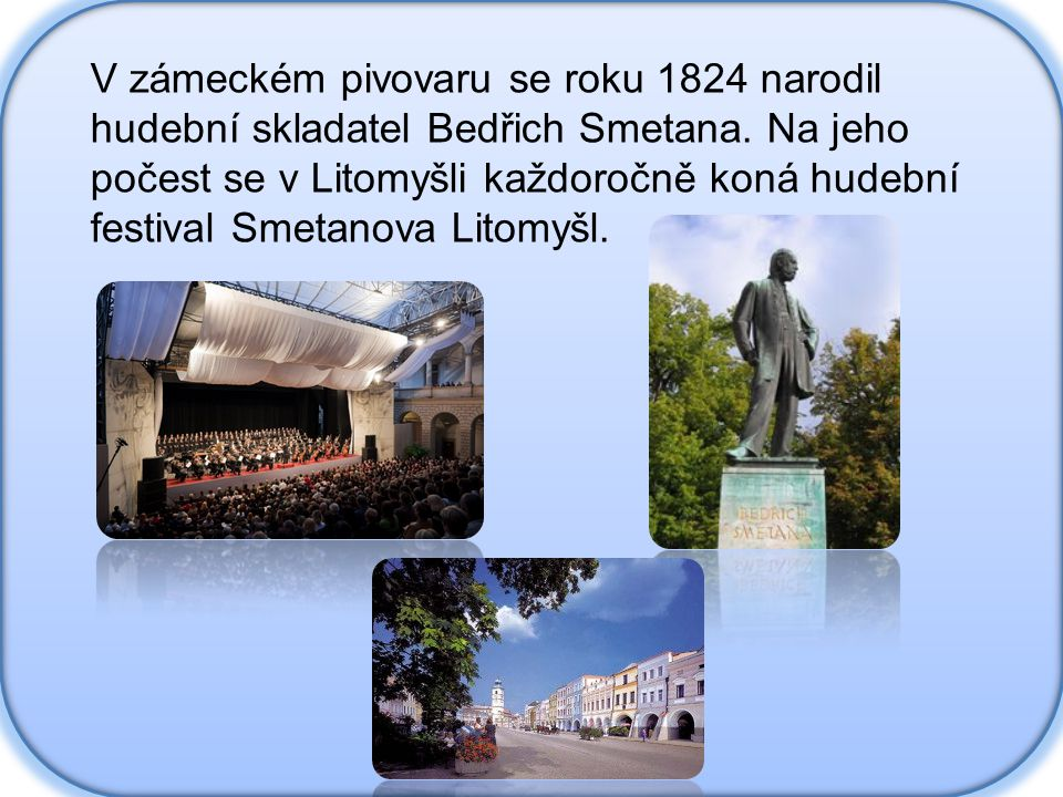 V zámeckém pivovaru se roku 1824 narodil hudební skladatel Bedřich Smetana. Na jeho počest se v Litomyšli každoročně koná hudební festival Smetanova L