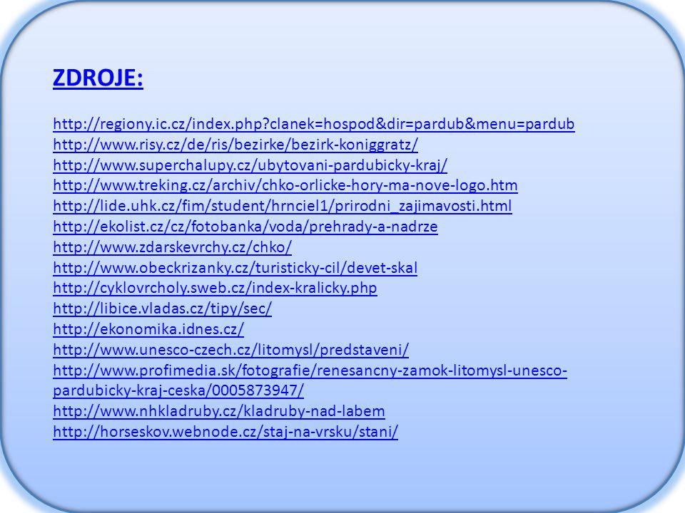 ZDROJE: http://regiony.ic.cz/index.php?clanek=hospod&dir=pardub&menu=pardub http://www.risy.cz/de/ris/bezirke/bezirk-koniggratz/ http://www.superchalupy.cz/ubytovani-pardubicky-kraj/ http://www.treking.cz/archiv/chko-orlicke-hory-ma-nove-logo.htm http://lide.uhk.cz/fim/student/hrnciel1/prirodni_zajimavosti.html http://ekolist.cz/cz/fotobanka/voda/prehrady-a-nadrze http://www.zdarskevrchy.cz/chko/ http://www.obeckrizanky.cz/turisticky-cil/devet-skal http://cyklovrcholy.sweb.cz/index-kralicky.php http://libice.vladas.cz/tipy/sec/ http://ekonomika.idnes.cz/ http://www.unesco-czech.cz/litomysl/predstaveni/ http://www.profimedia.sk/fotografie/renesancny-zamok-litomysl-unesco- pardubicky-kraj-ceska/0005873947/ http://www.nhkladruby.cz/kladruby-nad-labem http://horseskov.webnode.cz/staj-na-vrsku/stani/