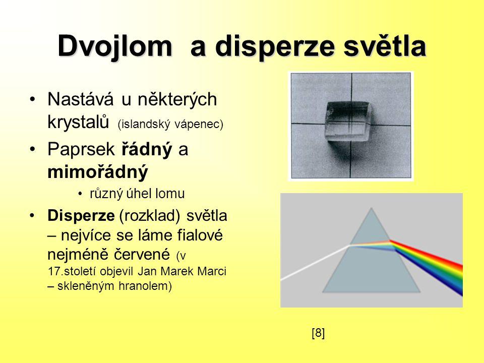 Dvojlom a disperze světla Nastává u některých krystalů (islandský vápenec) Paprsek řádný a mimořádný různý úhel lomu Disperze (rozklad) světla – nejvíce se láme fialové nejméně červené (v 17.století objevil Jan Marek Marci – skleněným hranolem) [8][8]