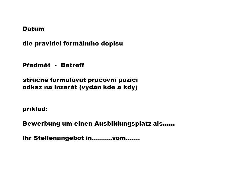 Datum dle pravidel formálního dopisu Předmět - Betreff stručně formulovat pracovní pozici odkaz na inzerát (vydán kde a kdy) příklad: Bewerbung um einen Ausbildungsplatz als…… Ihr Stellenangebot in……….vom…….