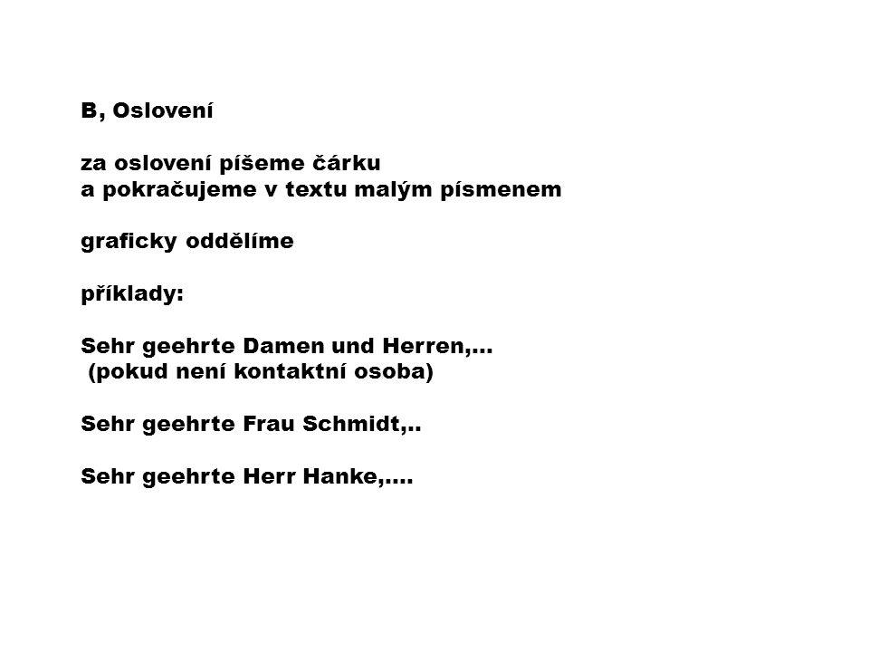 B, Oslovení za oslovení píšeme čárku a pokračujeme v textu malým písmenem graficky oddělíme příklady: Sehr geehrte Damen und Herren,… (pokud není kontaktní osoba) Sehr geehrte Frau Schmidt,..