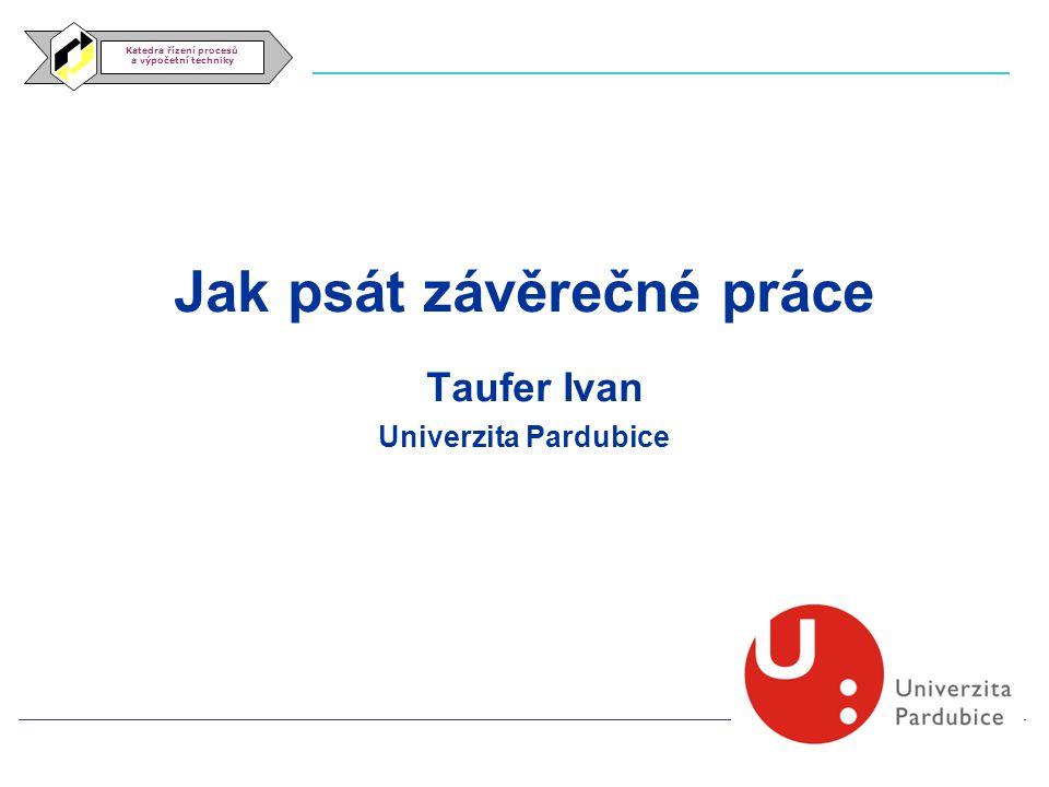 Katedra řízení procesů a výpočetní techniky Jak psát závěrečné práce Taufer Ivan Univerzita Pardubice