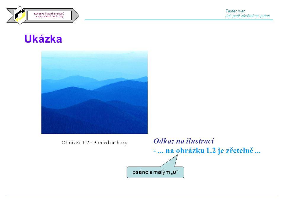 Ukázka Katedra řízení procesů a výpočetní techniky Taufer Ivan Jak psát závěrečné práce Obrázek 1.2 - Pohled na hory Odkaz na ilustraci -... na obrázk
