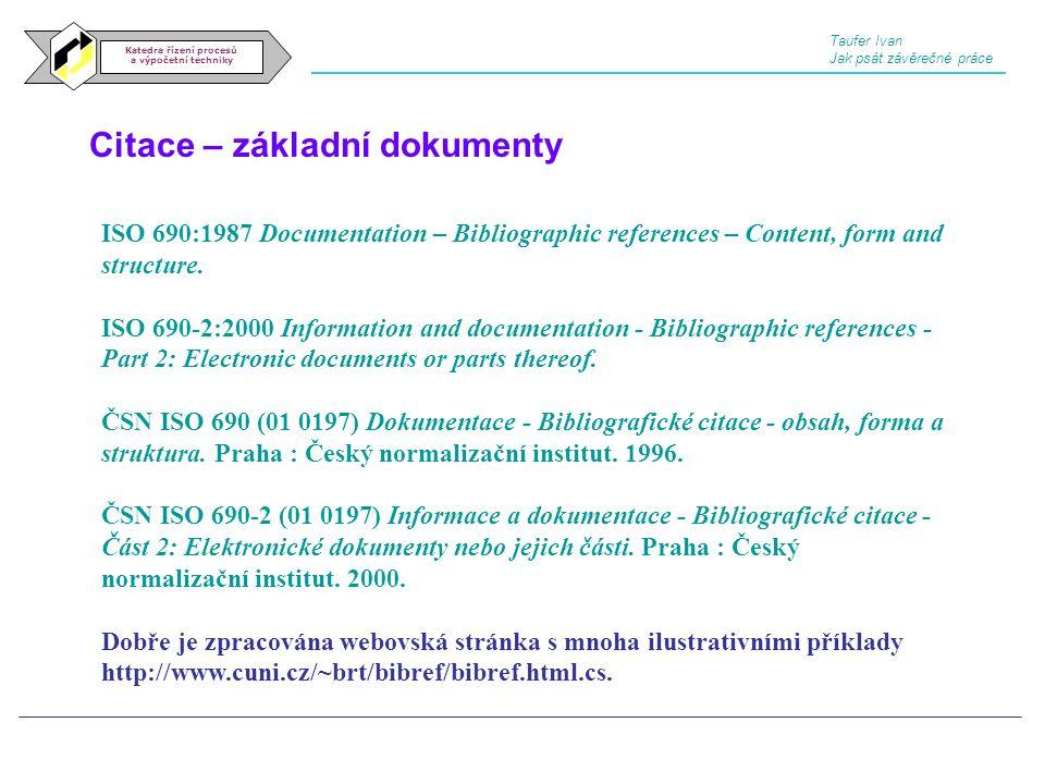 Citace – základní dokumenty Katedra řízení procesů a výpočetní techniky Taufer Ivan Jak psát závěrečné práce ISO 690:1987 Documentation – Bibliographi