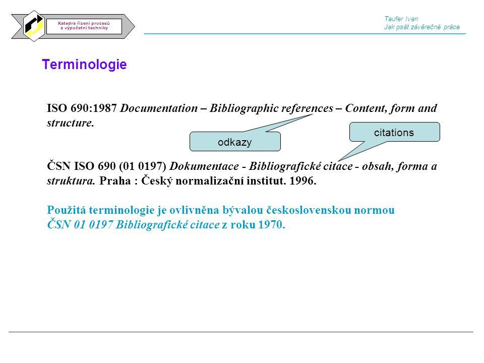 Terminologie Katedra řízení procesů a výpočetní techniky Taufer Ivan Jak psát závěrečné práce ISO 690:1987 Documentation – Bibliographic references –