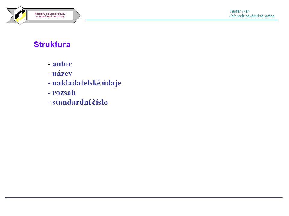 Struktura Katedra řízení procesů a výpočetní techniky - autor - název - nakladatelské údaje - rozsah - standardní číslo Taufer Ivan Jak psát závěrečné