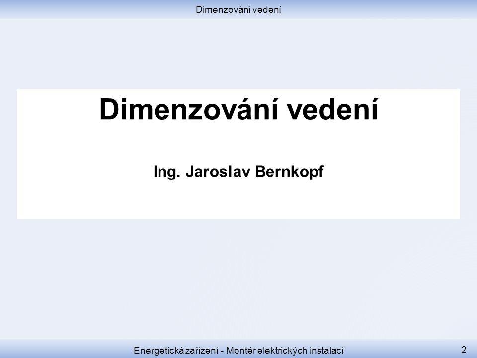 Dimenzování vedení Energetická zařízení - Montér elektrických instalací 2 Dimenzování vedení Ing. Jaroslav Bernkopf