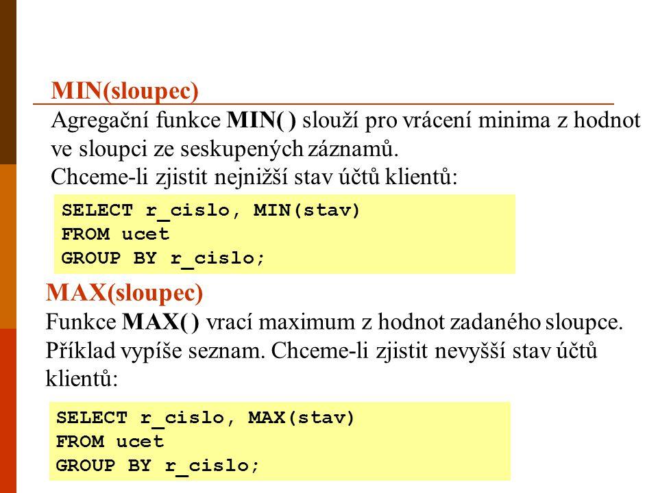MIN(sloupec) Agregační funkce MIN( ) slouží pro vrácení minima z hodnot ve sloupci ze seskupených záznamů. Chceme-li zjistit nejnižší stav účtů klient