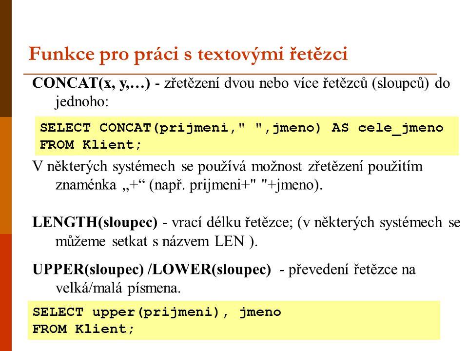 CONCAT(x, y,…) - zřetězení dvou nebo více řetězců (sloupců) do jednoho: Funkce pro práci s textovými řetězci SELECT CONCAT(prijmeni,