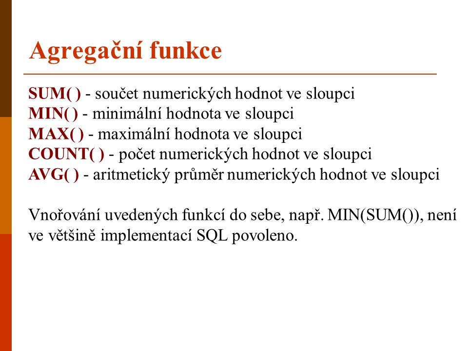 Agregační funkce SUM( ) - součet numerických hodnot ve sloupci MIN( ) - minimální hodnota ve sloupci MAX( ) - maximální hodnota ve sloupci COUNT( ) -