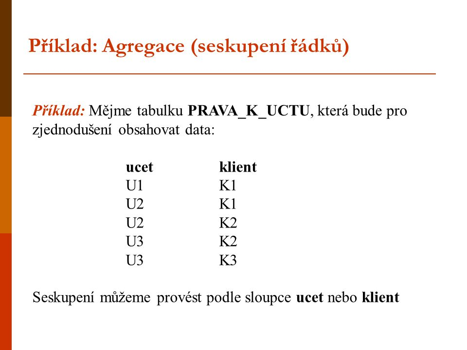 Příklad: Agregace (seskupení řádků) Příklad: Mějme tabulku PRAVA_K_UCTU, která bude pro zjednodušení obsahovat data: ucet klient U1 K1 U2 K1 U2 K2 U3K
