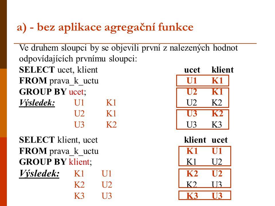 a) - bez aplikace agregační funkce Ve druhem sloupci by se objevili první z nalezených hodnot odpovídajících prvnímu sloupci: SELECT ucet, klient ucet