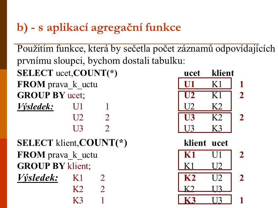b) - s aplikací agregační funkce Použitím funkce, která by sečetla počet záznamů odpovídajících prvnímu sloupci, bychom dostali tabulku : SELECT ucet,