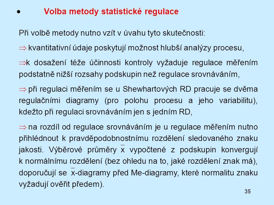 35  Volba metody statistické regulace Při volbě metody nutno vzít v úvahu tyto skutečnosti:  kvantitativní údaje poskytují možnost hlubší analýzy procesu,  k dosažení téže účinnosti kontroly vyžaduje regulace měřením podstatně nižší rozsahy podskupin než regulace srovnáváním,  při regulaci měřením se u Shewhartových RD pracuje se dvěma regulačními diagramy (pro polohu procesu a jeho variabilitu), kdežto při regulaci srovnáváním jen s jedním RD,  na rozdíl od regulace srovnáváním je u regulace měřením nutno přihlédnout k pravděpodobnostnímu rozdělení sledovaného znaku jakosti.