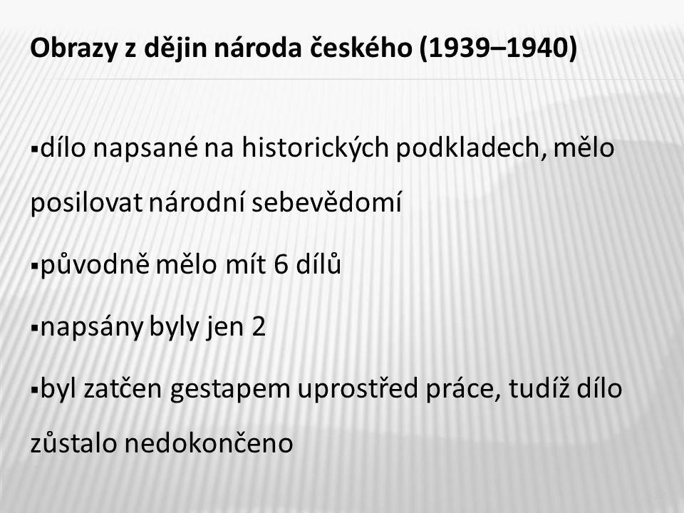 Obrazy z dějin národa českého (1939–1940)  dílo napsané na historických podkladech, mělo posilovat národní sebevědomí  původně mělo mít 6 dílů  napsány byly jen 2  byl zatčen gestapem uprostřed práce, tudíž dílo zůstalo nedokončeno 12