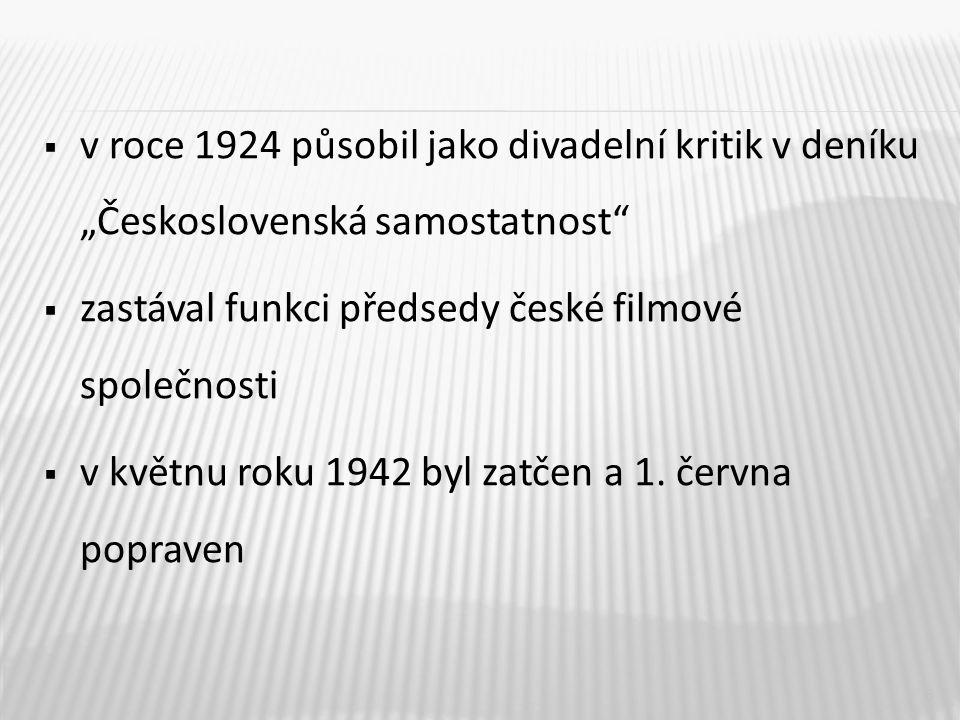 """ v roce 1924 působil jako divadelní kritik v deníku """"Československá samostatnost  zastával funkci předsedy české filmové společnosti  v květnu roku 1942 byl zatčen a 1."""