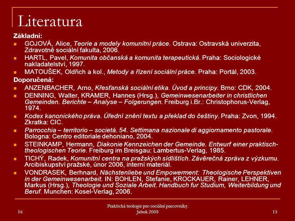 16 Praktická teologie pro sociální pracovníky. Jabok 2008 13 Literatura Základní: GOJOVÁ, Alice, Teorie a modely komunitní práce. Ostrava: Ostravská u