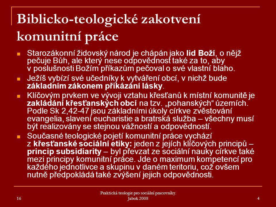 16 Praktická teologie pro sociální pracovníky. Jabok 2008 4 Biblicko-teologické zakotvení komunitní práce Starozákonní židovský národ je chápán jako l