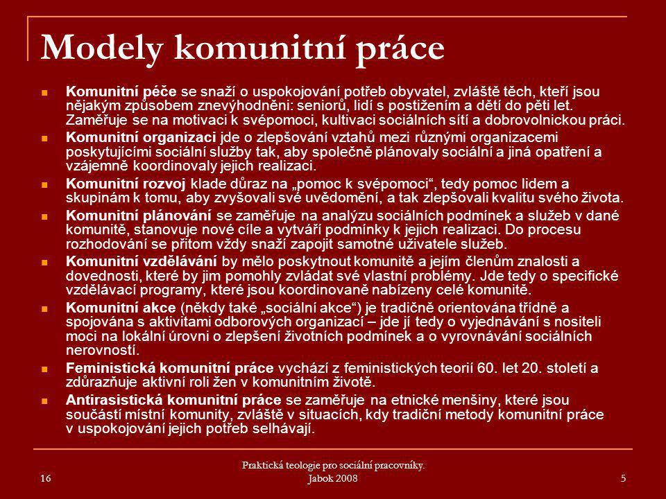 16 Praktická teologie pro sociální pracovníky. Jabok 2008 5 Modely komunitní práce Komunitní péče se snaží o uspokojování potřeb obyvatel, zvláště těc