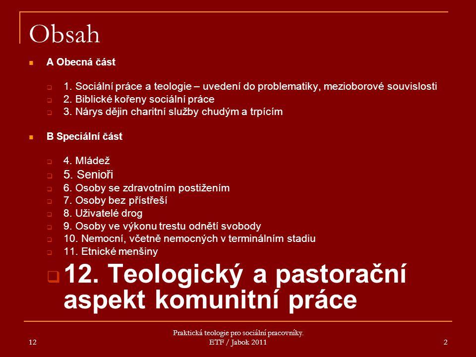 12 Praktická teologie pro sociální pracovníky. ETF / Jabok 2011 2 Obsah A Obecná část  1. Sociální práce a teologie – uvedení do problematiky, meziob