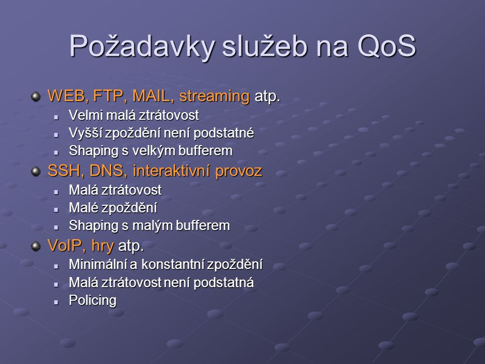 Požadavky služeb na QoS WEB, FTP, MAIL, streaming atp. Velmi malá ztrátovost Velmi malá ztrátovost Vyšší zpoždění není podstatné Vyšší zpoždění není p