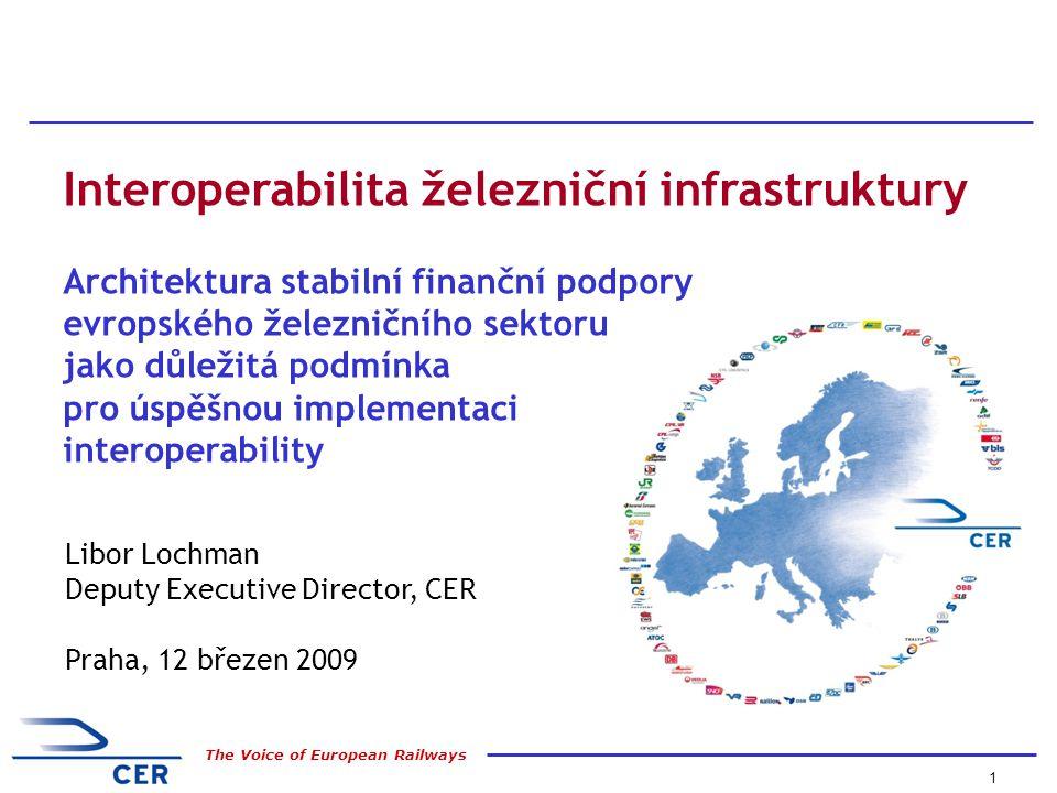 1 The Voice of European Railways Libor Lochman Deputy Executive Director, CER Praha, 12 březen 2009 Interoperabilita železniční infrastruktury Architektura stabilní finanční podpory evropského železničního sektoru jako důležitá podmínka pro úspěšnou implementaci interoperability