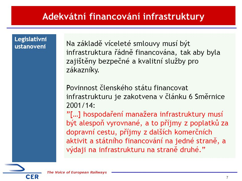 8 The Voice of European Railways EXAMPLE Dramatic fin- ancial situa- tion in Central and Eastern European countries Problems are now acknowledged by European Commission: > insufficient compensation of public services > cross subsidies between freight and passenger prevail > freight track access charges are too high, government network contributions too low, networks deteriorate Pro-active shaping of EU agenda Total capital of rail sector in CEEC: 1995: 28 bln EURO 2006: 4 bln EURO Debt of CEEC rail sector: 1995: 2,7 bln EURO 2006:10,5 bln EURO Source: CER/NERA Financial Database Nedostatečné financování v EU10 – ÚDRŽBA