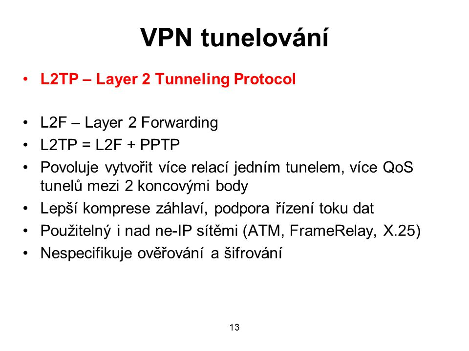 VPN tunelování L2TP – Layer 2 Tunneling Protocol L2F – Layer 2 Forwarding L2TP = L2F + PPTP Povoluje vytvořit více relací jedním tunelem, více QoS tunelů mezi 2 koncovými body Lepší komprese záhlaví, podpora řízení toku dat Použitelný i nad ne-IP sítěmi (ATM, FrameRelay, X.25) Nespecifikuje ověřování a šifrování 13