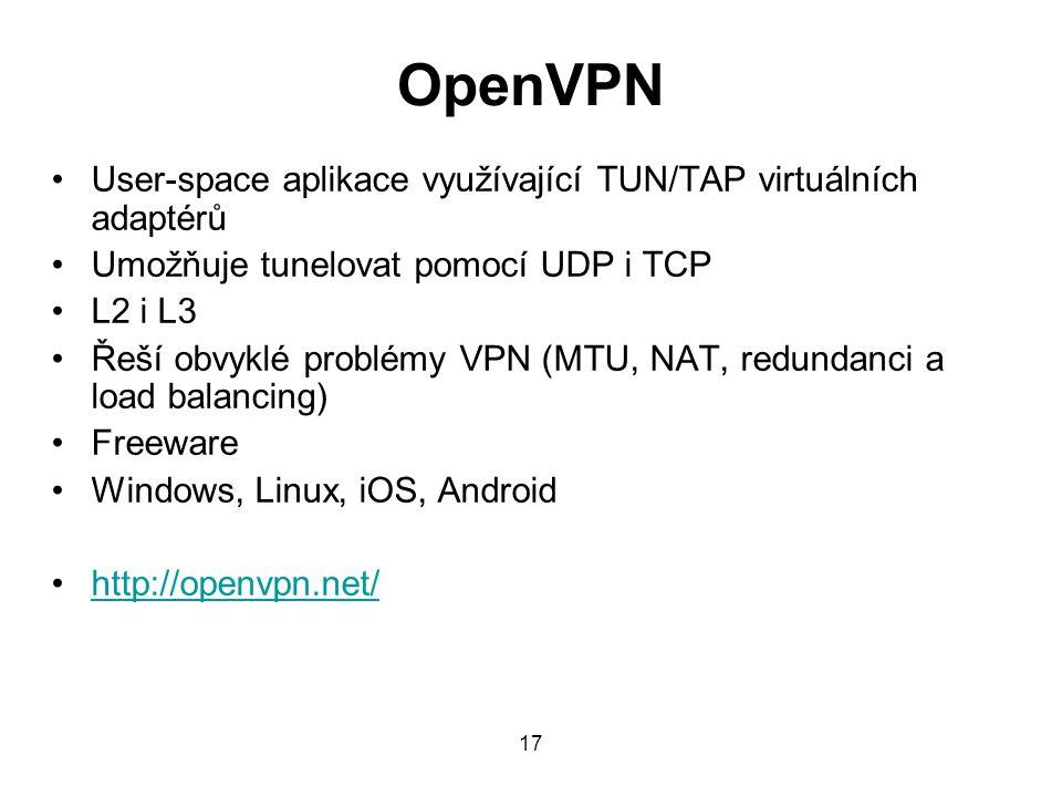 OpenVPN User-space aplikace využívající TUN/TAP virtuálních adaptérů Umožňuje tunelovat pomocí UDP i TCP L2 i L3 Řeší obvyklé problémy VPN (MTU, NAT, redundanci a load balancing) Freeware Windows, Linux, iOS, Android http://openvpn.net/ 17