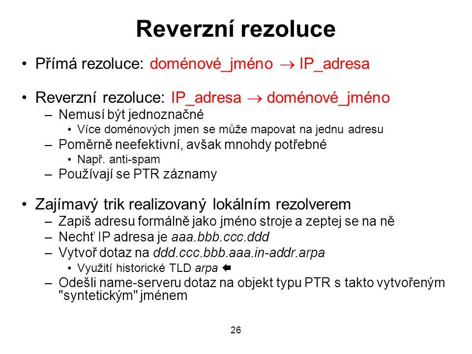 26 Reverzní rezoluce Přímá rezoluce: doménové_jméno  IP_adresa Reverzní rezoluce: IP_adresa  doménové_jméno –Nemusí být jednoznačné Více doménových jmen se může mapovat na jednu adresu –Poměrně neefektivní, avšak mnohdy potřebné Např.