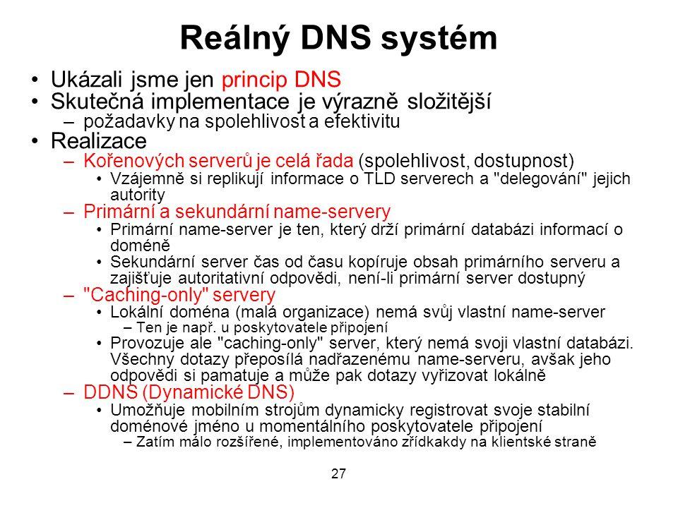27 Reálný DNS systém Ukázali jsme jen princip DNS Skutečná implementace je výrazně složitější –požadavky na spolehlivost a efektivitu Realizace –Kořenových serverů je celá řada (spolehlivost, dostupnost) Vzájemně si replikují informace o TLD serverech a delegování jejich autority –Primární a sekundární name-servery Primární name-server je ten, který drží primární databázi informací o doméně Sekundární server čas od času kopíruje obsah primárního serveru a zajišťuje autoritativní odpovědi, není-li primární server dostupný – Caching-only servery Lokální doména (malá organizace) nemá svůj vlastní name-server –Ten je např.