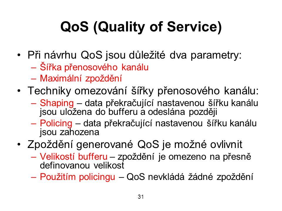 QoS (Quality of Service) Při návrhu QoS jsou důležité dva parametry: –Šířka přenosového kanálu –Maximální zpoždění Techniky omezování šířky přenosového kanálu: –Shaping – data překračující nastavenou šířku kanálu jsou uložena do bufferu a odeslána později –Policing – data překračující nastavenou šířku kanálu jsou zahozena Zpoždění generované QoS je možné ovlivnit –Velikostí bufferu – zpoždění je omezeno na přesně definovanou velikost –Použitím policingu – QoS nevkládá žádné zpoždění 31