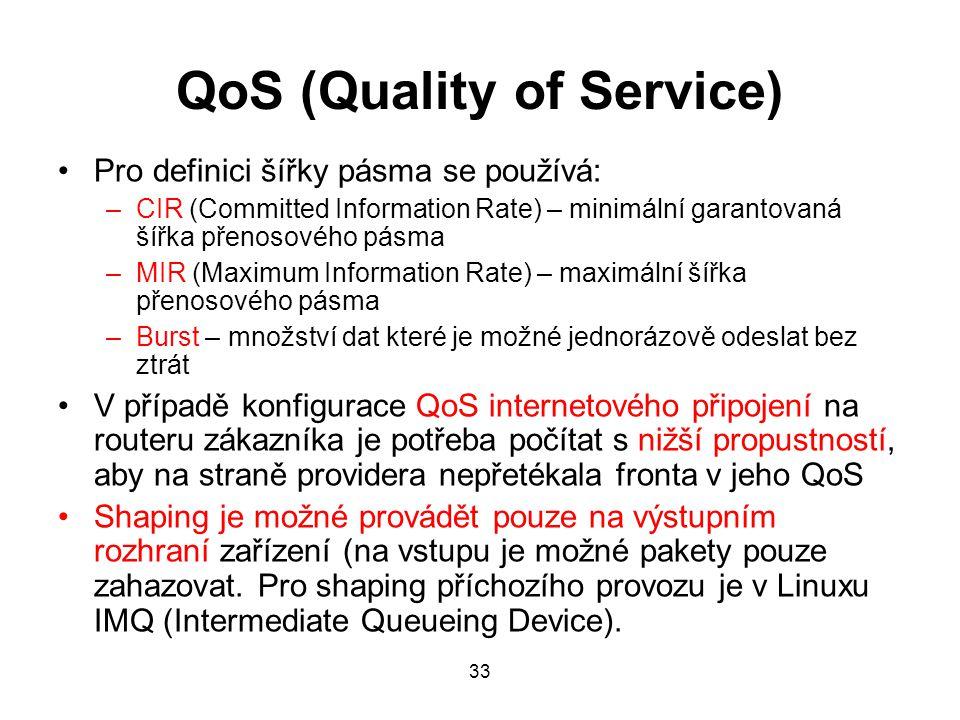 QoS (Quality of Service) Pro definici šířky pásma se používá: –CIR (Committed Information Rate) – minimální garantovaná šířka přenosového pásma –MIR (Maximum Information Rate) – maximální šířka přenosového pásma –Burst – množství dat které je možné jednorázově odeslat bez ztrát V případě konfigurace QoS internetového připojení na routeru zákazníka je potřeba počítat s nižší propustností, aby na straně providera nepřetékala fronta v jeho QoS Shaping je možné provádět pouze na výstupním rozhraní zařízení (na vstupu je možné pakety pouze zahazovat.